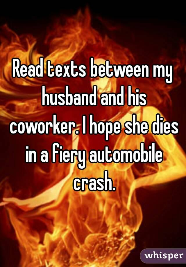 Read texts between my husband and his coworker. I hope she dies in a fiery automobile crash.