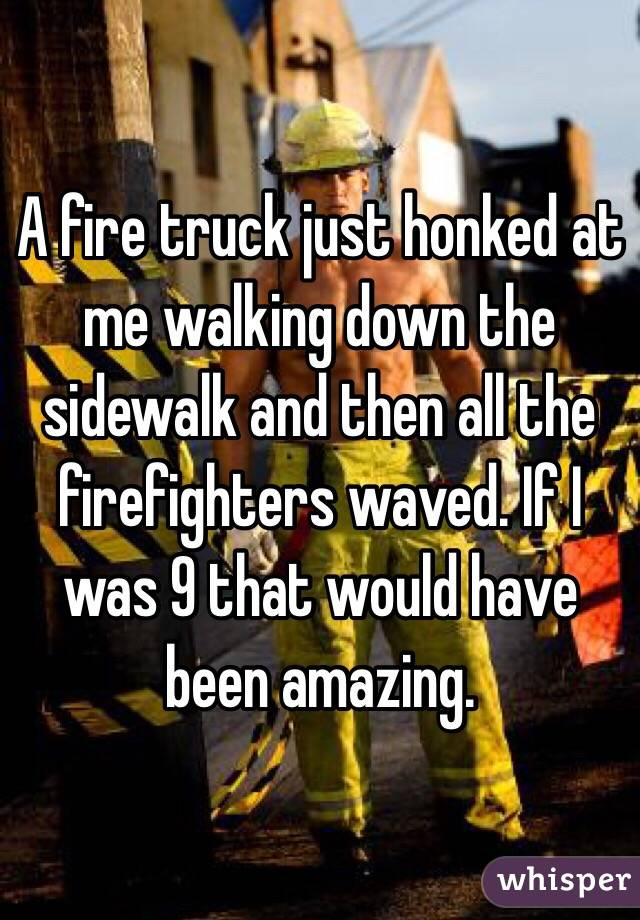 A fire truck just honked at me walking down the sidewalk and then all the firefighters waved. If I was 9 that would have been amazing.