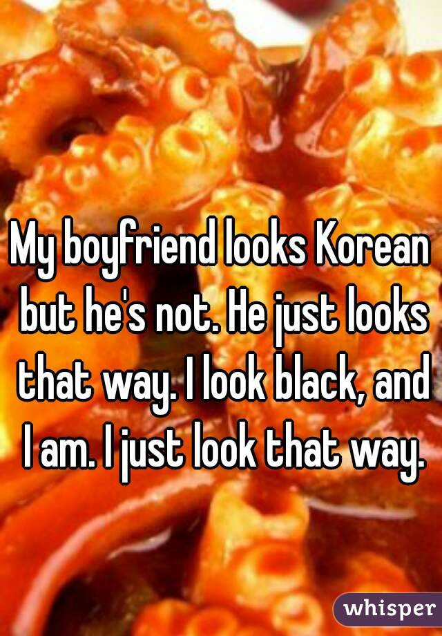 My boyfriend looks Korean but he's not. He just looks that way. I look black, and I am. I just look that way.