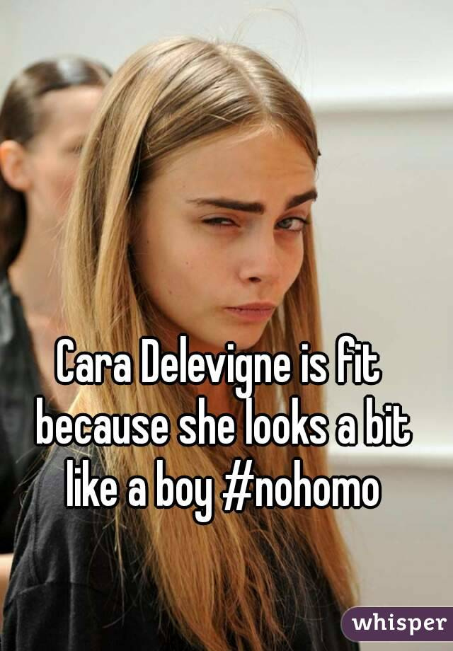Cara Delevigne is fit because she looks a bit like a boy #nohomo