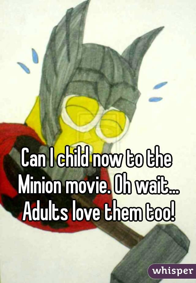 Can I child now to the Minion movie. Oh wait... Adults love them too!