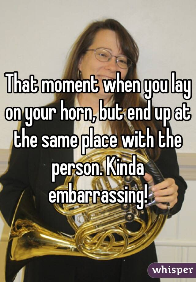 That moment when you lay on your horn, but end up at the same place with the person. Kinda embarrassing!