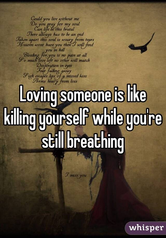 Loving someone is like killing yourself while you're still breathing