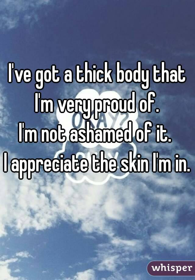 I've got a thick body that I'm very proud of.  I'm not ashamed of it.  I appreciate the skin I'm in.