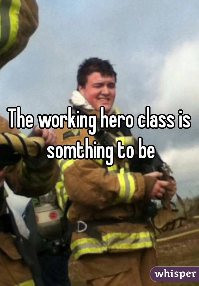 The working hero class is somthing to be