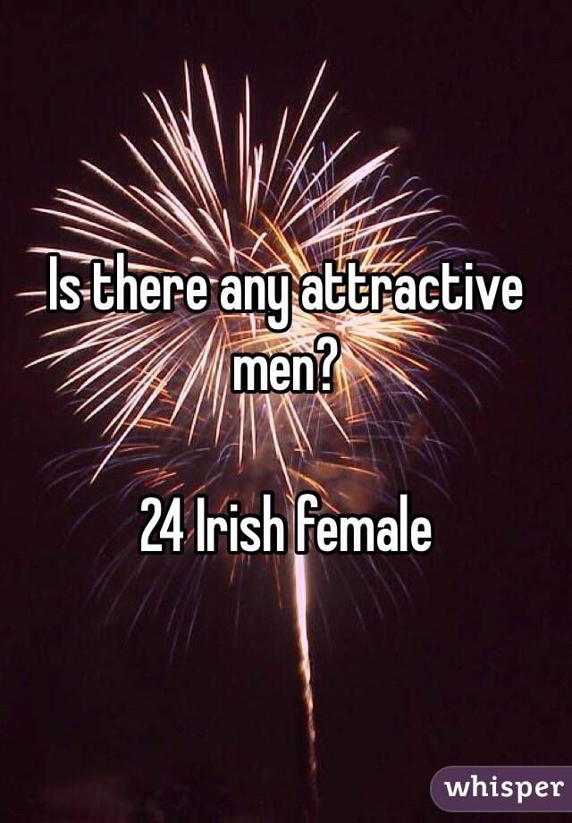 Is there any attractive men?   24 Irish female