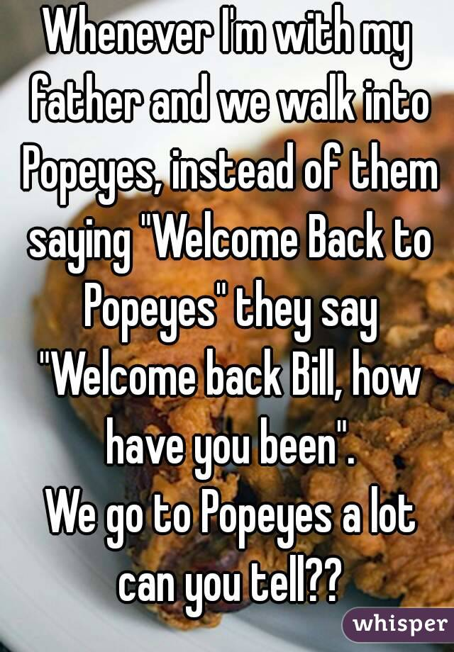 "Whenever I'm with my father and we walk into Popeyes, instead of them saying ""Welcome Back to Popeyes"" they say ""Welcome back Bill, how have you been"".  We go to Popeyes a lot can you tell??"