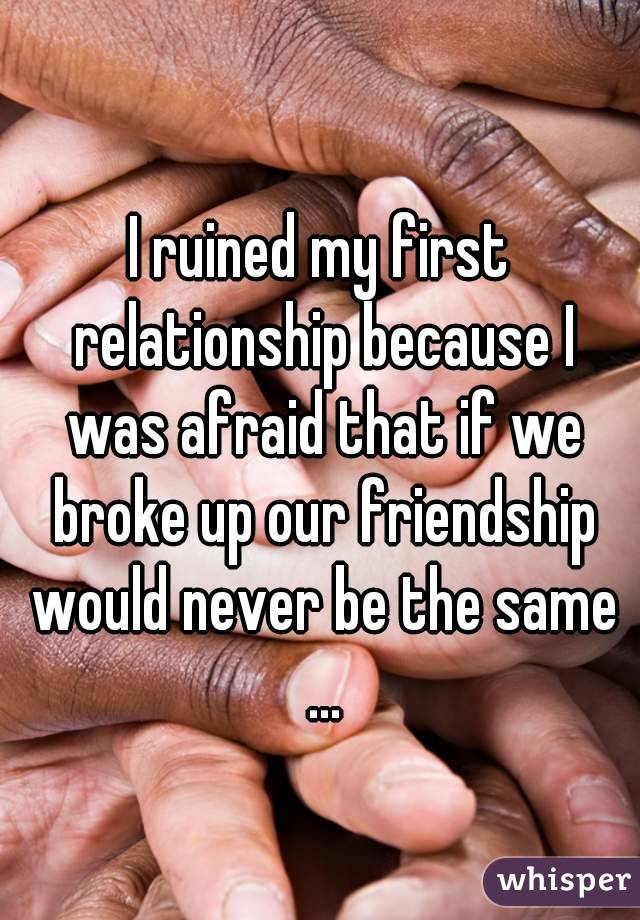 I ruined my first relationship because I was afraid that if we broke up our friendship would never be the same ...
