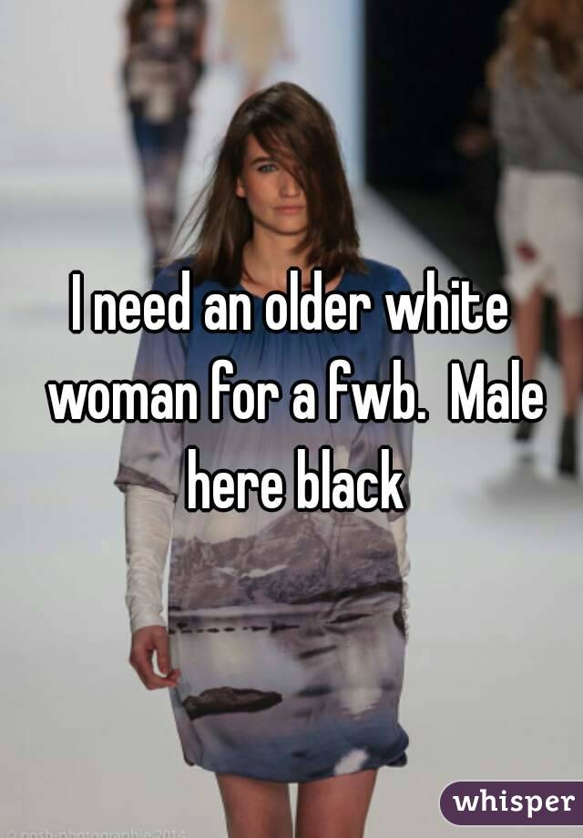 I need an older white woman for a fwb.  Male here black
