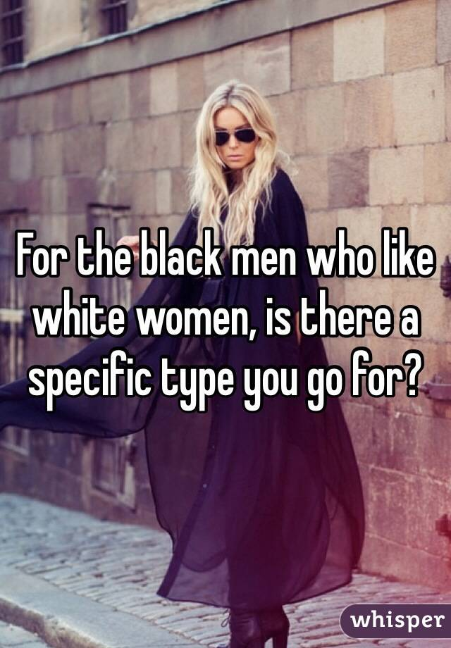 For the black men who like white women, is there a specific type you go for?