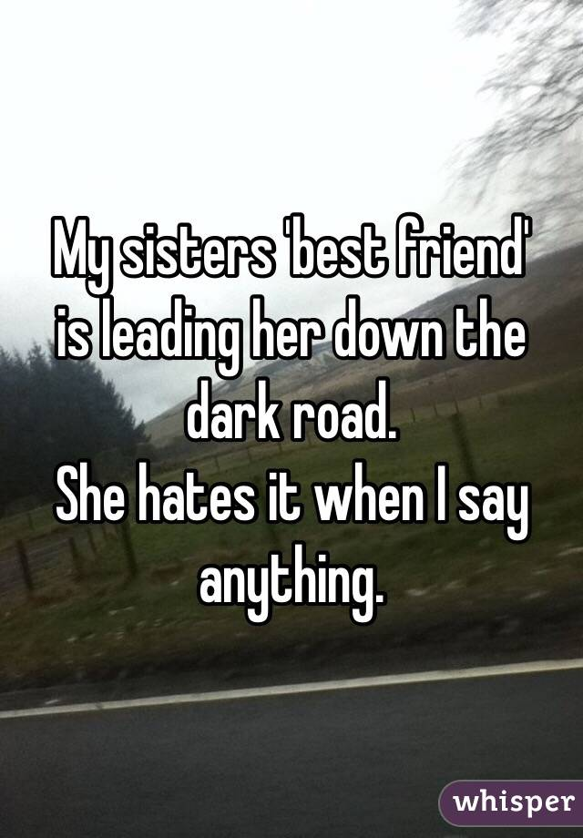 My sisters 'best friend' is leading her down the dark road.  She hates it when I say anything.