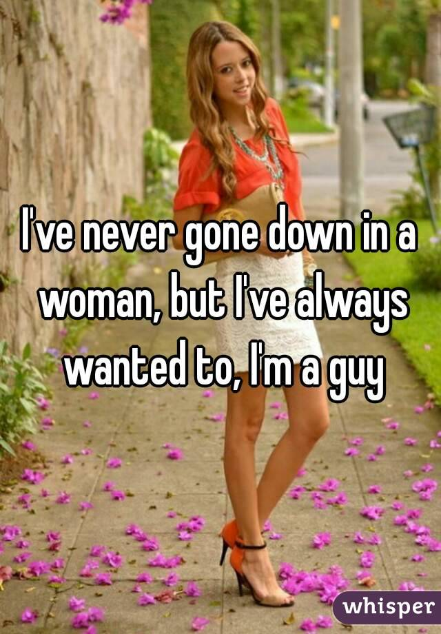 I've never gone down in a woman, but I've always wanted to, I'm a guy