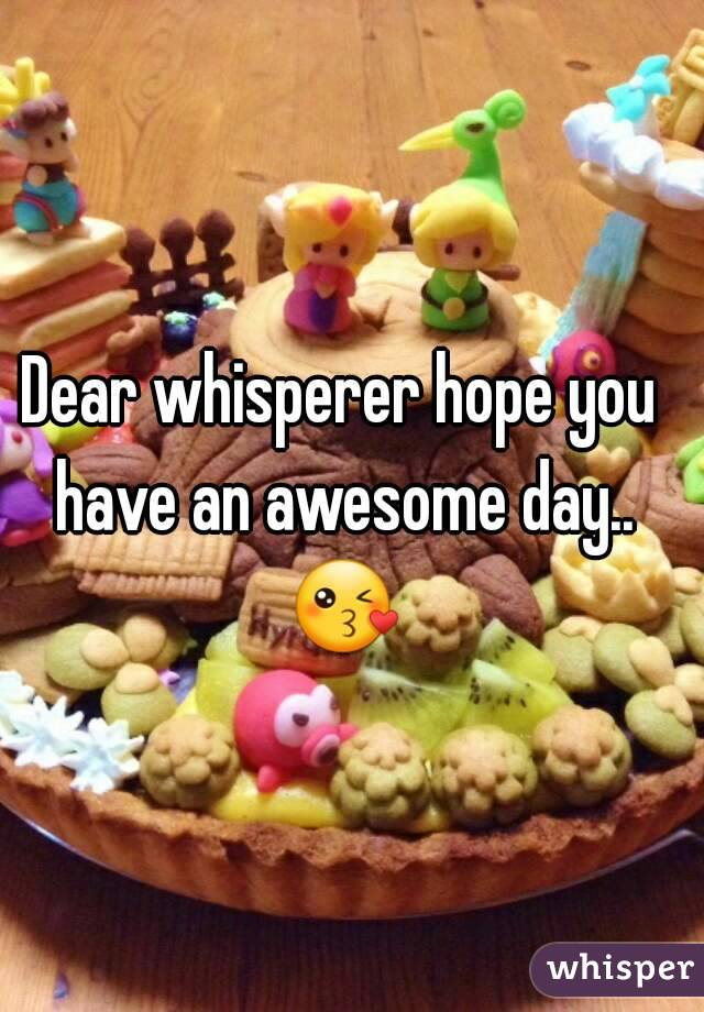 Dear whisperer hope you have an awesome day.. 😘