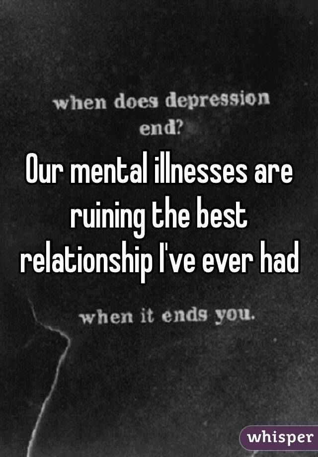 Our mental illnesses are ruining the best relationship I've ever had