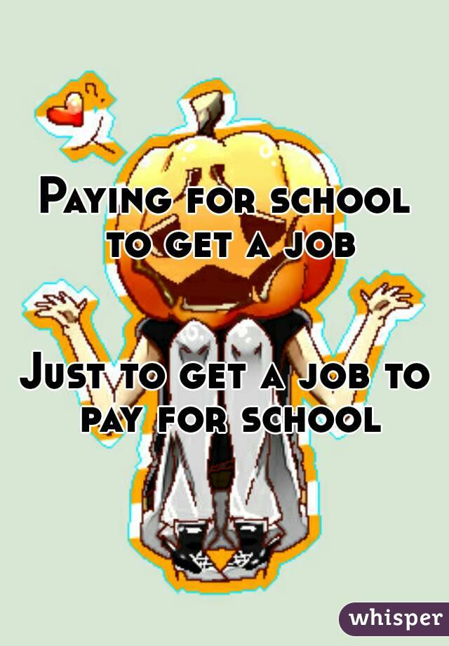 Paying for school to get a job   Just to get a job to pay for school