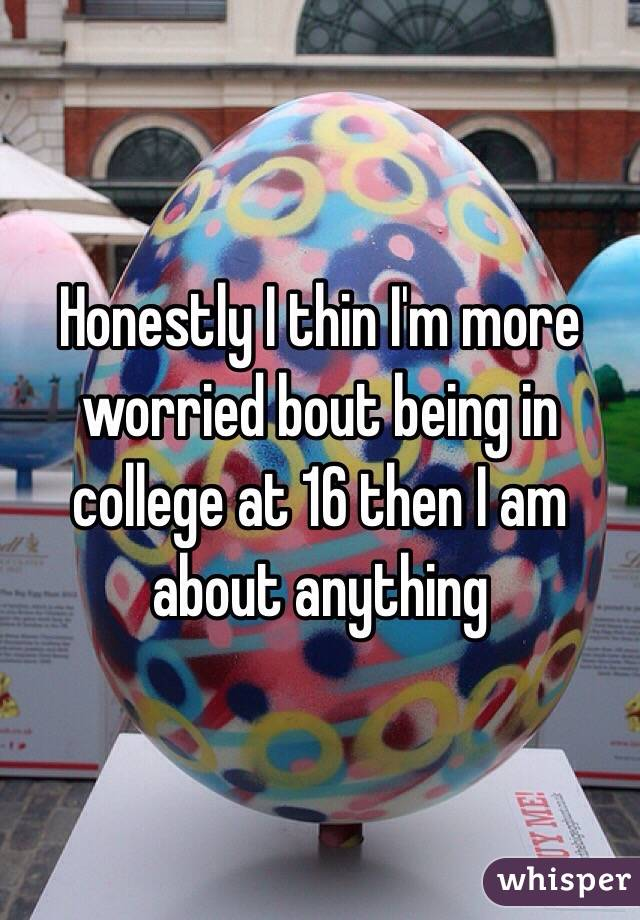 Honestly I thin I'm more worried bout being in college at 16 then I am about anything