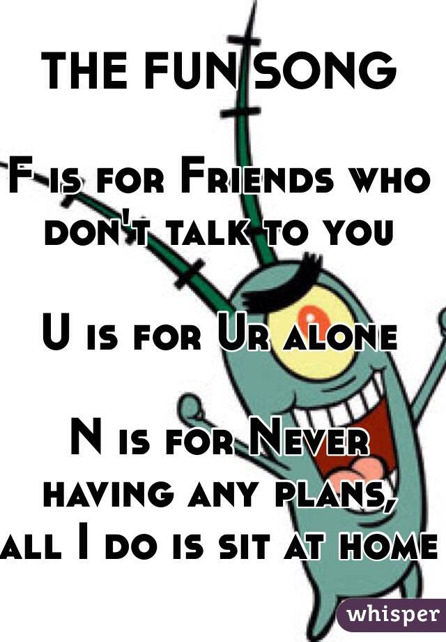 THE FUN SONG  F is for Friends who don't talk to you  U is for Ur alone  N is for Never having any plans, all I do is sit at home