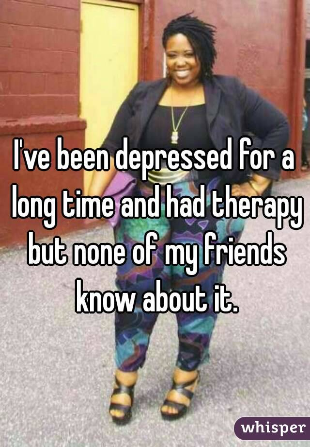 I've been depressed for a long time and had therapy but none of my friends know about it.