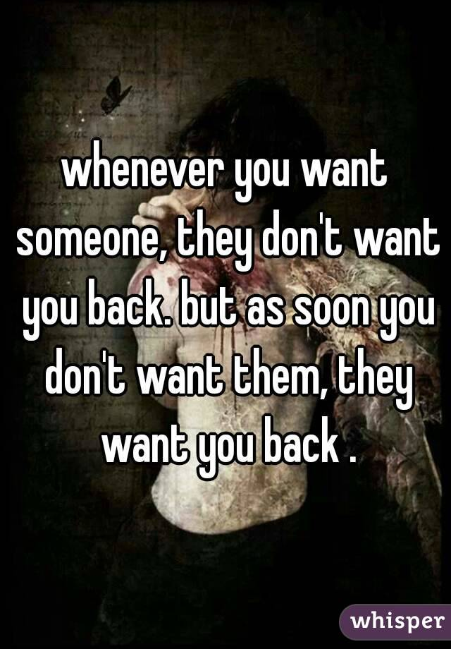 whenever you want someone, they don't want you back. but as soon you don't want them, they want you back .