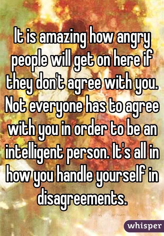 It is amazing how angry people will get on here if they don't agree with you. Not everyone has to agree with you in order to be an intelligent person. It's all in how you handle yourself in disagreements.