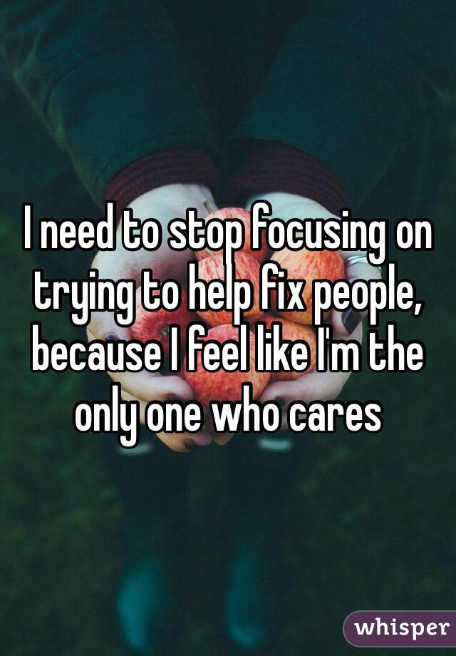 I need to stop focusing on trying to help fix people, because I feel like I'm the only one who cares