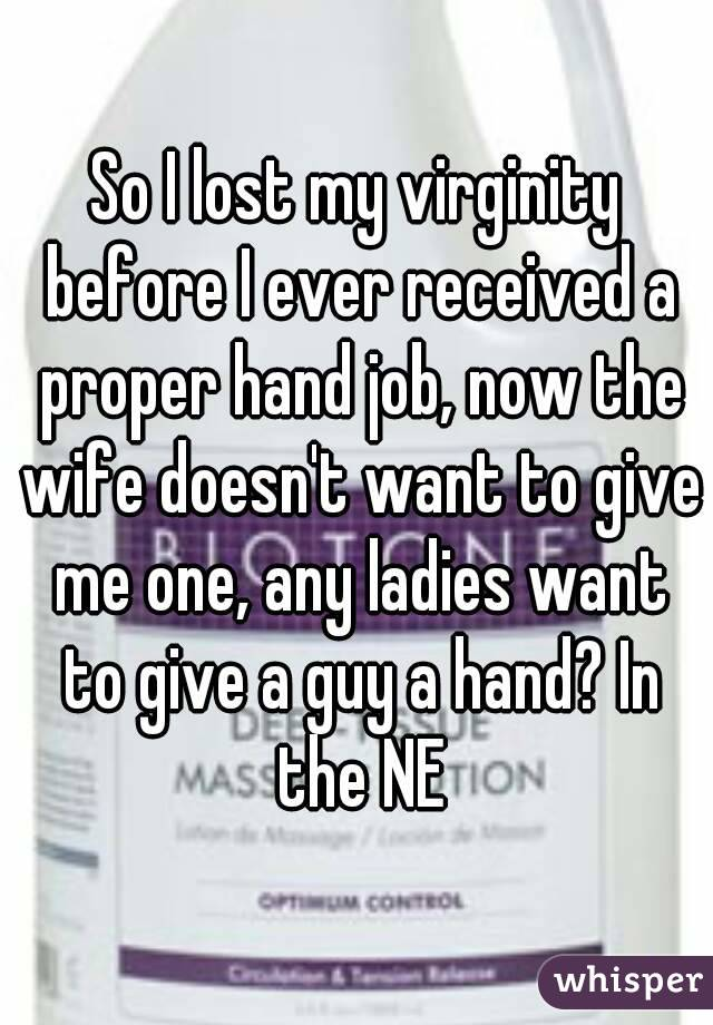 So I lost my virginity before I ever received a proper hand job, now the wife doesn't want to give me one, any ladies want to give a guy a hand? In the NE