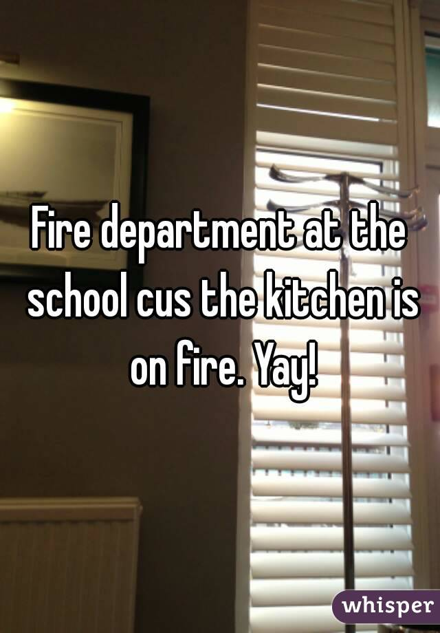 Fire department at the school cus the kitchen is on fire. Yay!