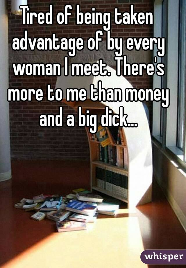 Tired of being taken advantage of by every woman I meet. There's more to me than money and a big dick...