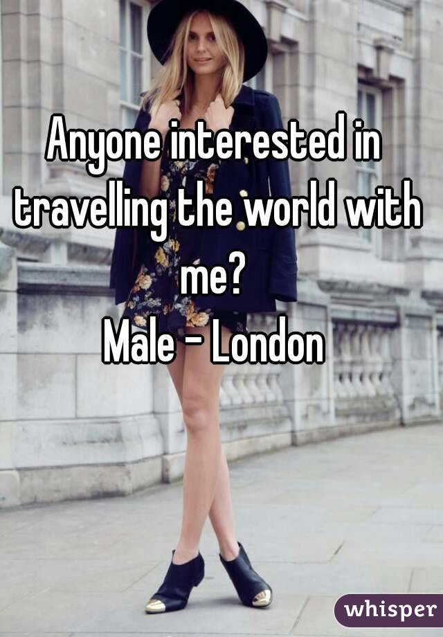 Anyone interested in travelling the world with me?  Male - London