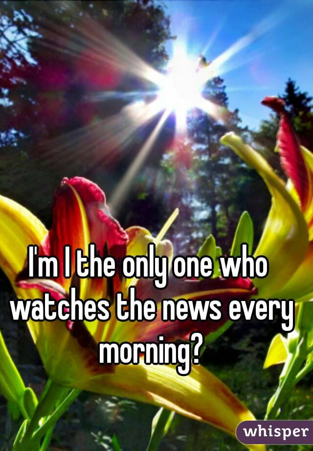 I'm I the only one who watches the news every morning?