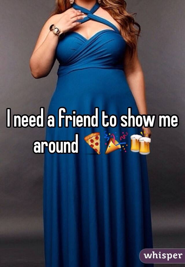 I need a friend to show me around🍕🎉🍻