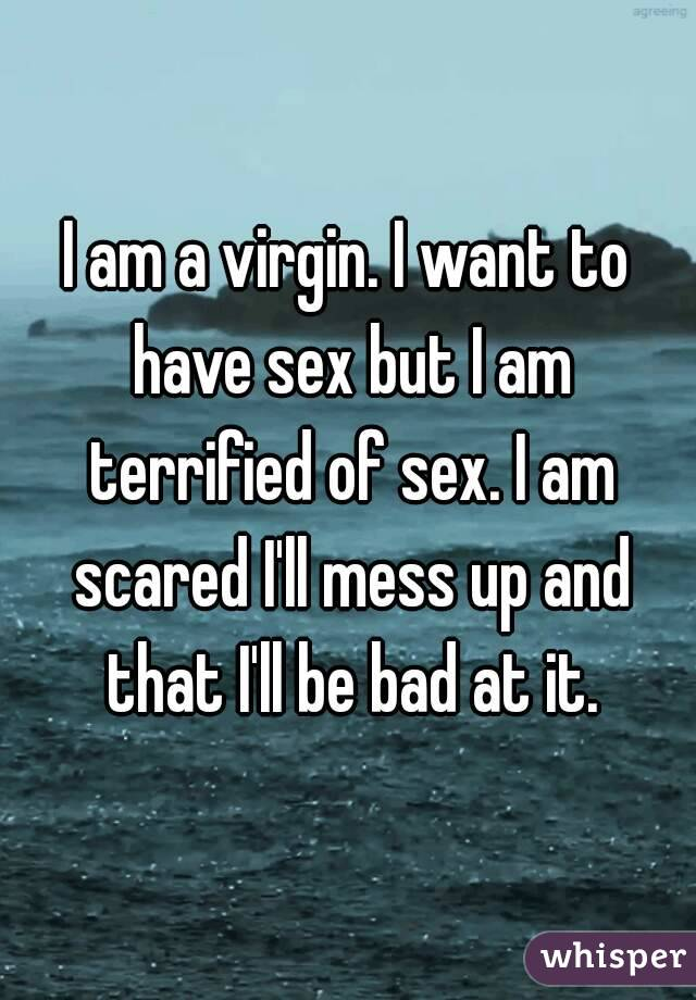 I am a virgin. I want to have sex but I am terrified of sex. I am scared I'll mess up and that I'll be bad at it.