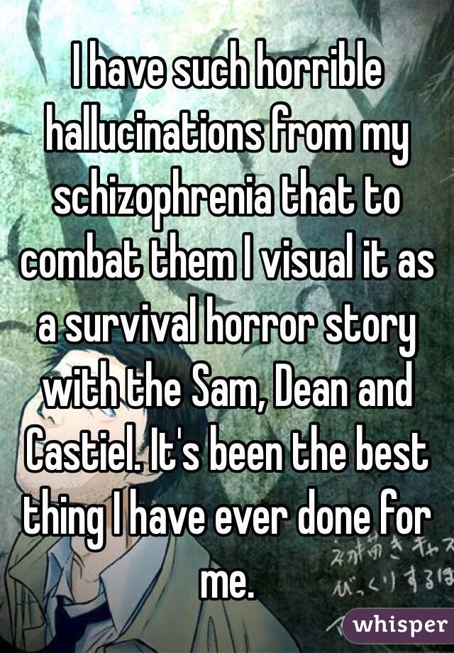 I have such horrible hallucinations from my schizophrenia that to combat them I visual it as a survival horror story with the Sam, Dean and Castiel. It's been the best thing I have ever done for me.