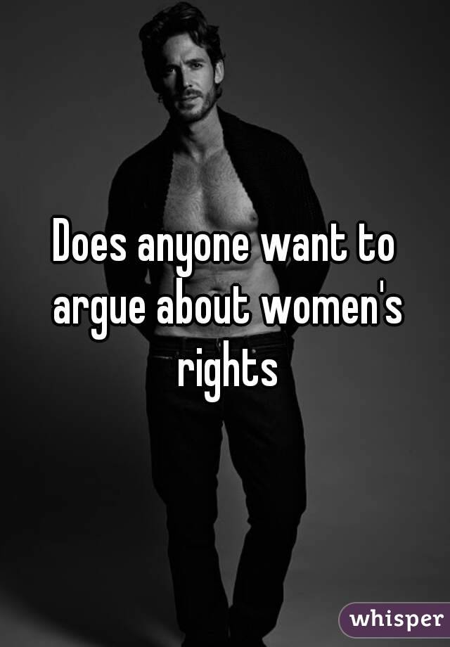 Does anyone want to argue about women's rights