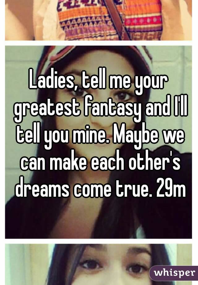 Ladies, tell me your greatest fantasy and I'll tell you mine. Maybe we can make each other's dreams come true. 29m