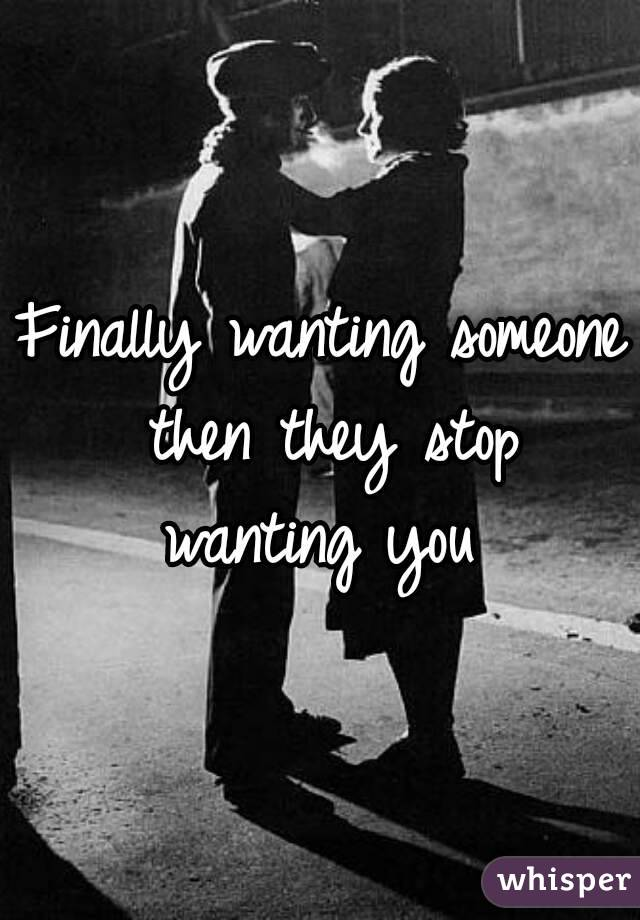 Finally wanting someone then they stop wanting you
