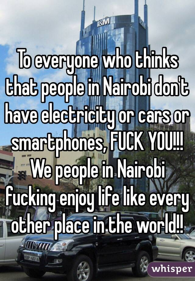 To everyone who thinks that people in Nairobi don't have electricity or cars or smartphones, FUCK YOU!!! We people in Nairobi fucking enjoy life like every other place in the world!!