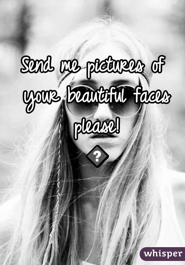 Send me pictures of your beautiful faces please! 💏