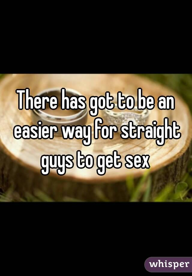 There has got to be an easier way for straight guys to get sex