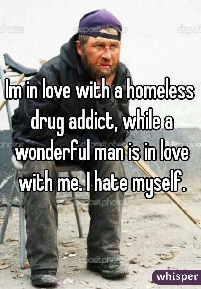 Im in love with a homeless drug addict, while a wonderful man is in love with me. I hate myself.