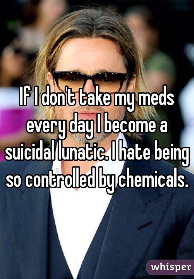 If I don't take my meds every day I become a suicidal lunatic. I hate being so controlled by chemicals.