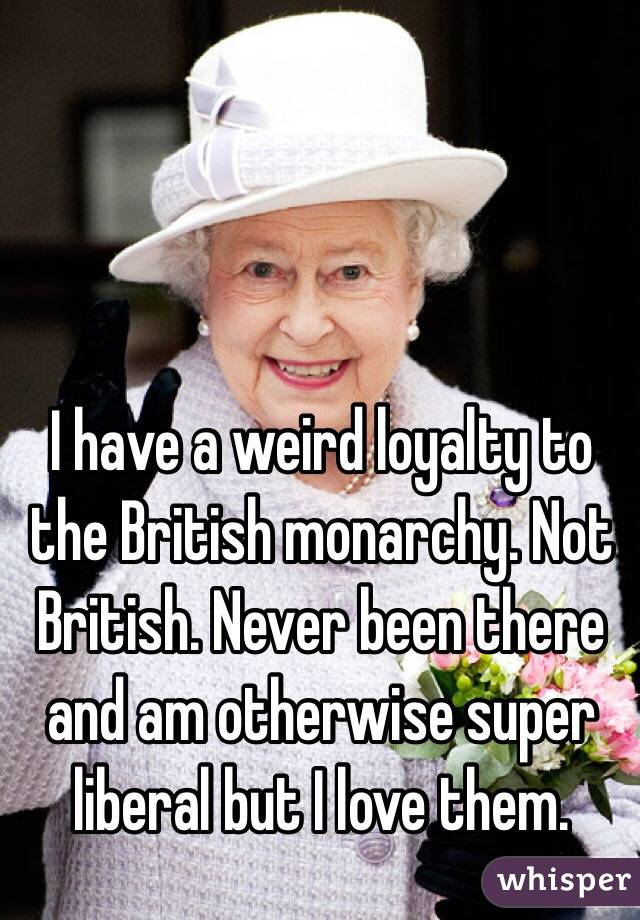 I have a weird loyalty to the British monarchy. Not British. Never been there and am otherwise super liberal but I love them.