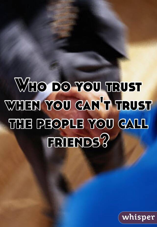 Who do you trust when you can't trust the people you call friends?