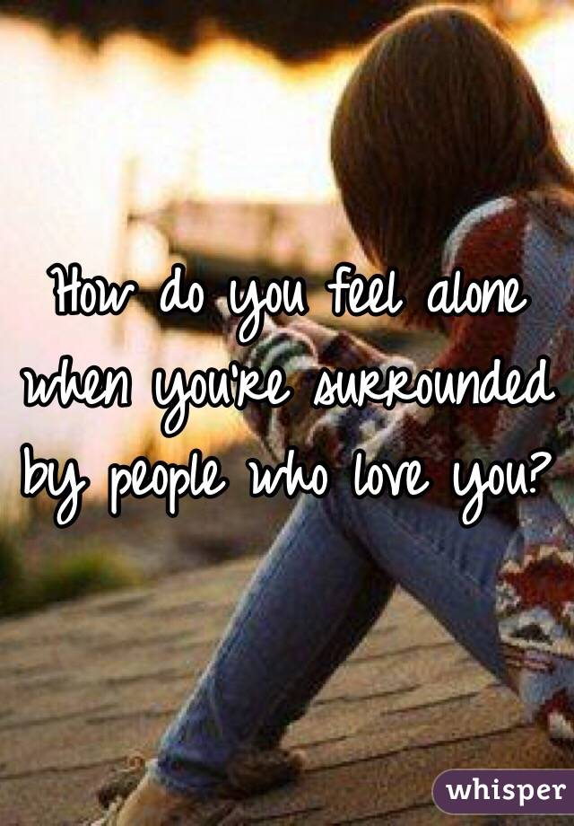 How do you feel alone when you're surrounded by people who love you?