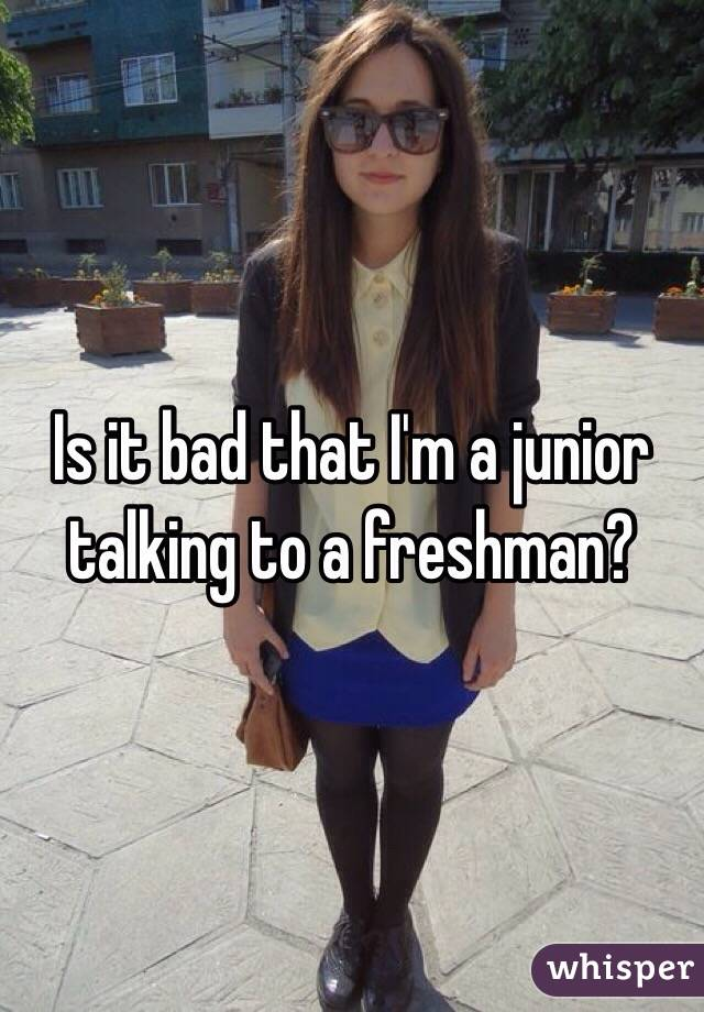 Is it bad that I'm a junior talking to a freshman?