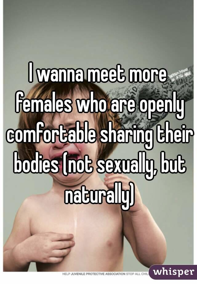 I wanna meet more females who are openly comfortable sharing their bodies (not sexually, but naturally)