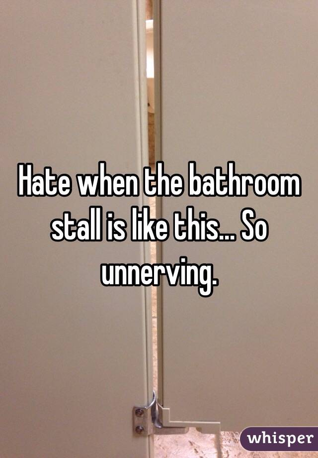 Hate when the bathroom stall is like this... So unnerving.
