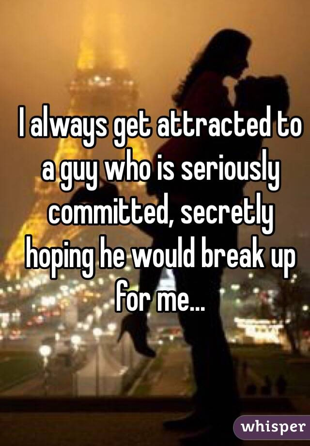 I always get attracted to a guy who is seriously committed, secretly hoping he would break up for me...