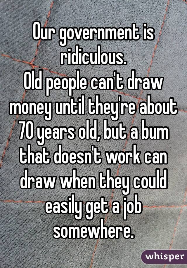 Our government is ridiculous. Old people can't draw money until they're about 70 years old, but a bum that doesn't work can draw when they could easily get a job somewhere.