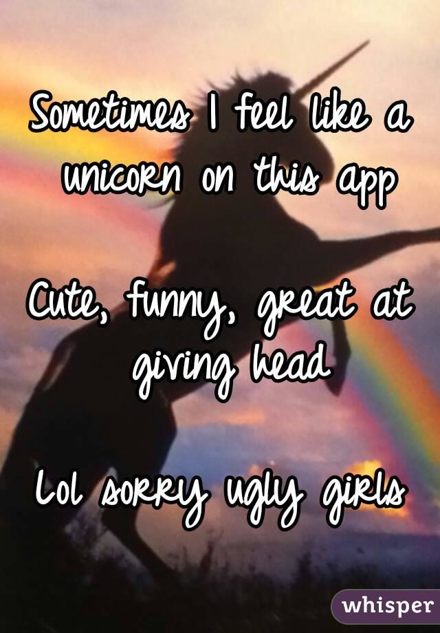 Sometimes I feel like a unicorn on this app  Cute, funny, great at giving head  Lol sorry ugly girls